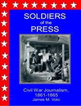 Soldiers of the Press, Civil War Journalism, 1861-1865 (Traditional American History Series Book 7)