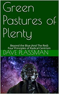 Green Pastures of Plenty: Beyond the Blue (And The Red) Four Principles of Radical Centrism (English Edition)
