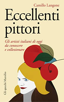 Eccellenti pittori: Gli artisti italiani di oggi da conoscere, ammirare, collezionare (Gli specchi)