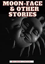 Moon-Face & Other Stories: Jack London (Classics, Literature, Action & Adventure) [Annotated]