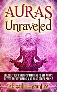 Auras Unraveled: Unlock Your Psychic Potential to See Auras, Detect Energy Fields, and Read Other People - Step by Step Exercises to Sense Aura Colors ... Know, Feel, and See Auras) (English Edition)