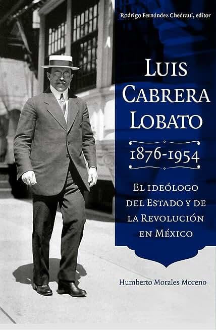 Luis Cabrera Lobato (1876-1954), el ideólogo del estado y de la Revolución en México (Spanish Edition)