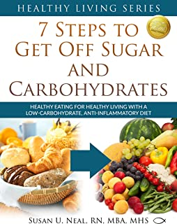 7 Steps to Get Off Sugar and Carbohydrates: Healthy Eating for Healthy Living with a Low-Carbohydrate, Anti-Inflammatory D...