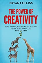 The Power of Creativity (Book 3): How to Conquer Procrastination, Finish Your Work and Find Success