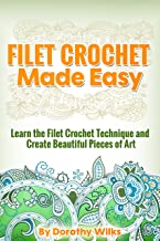 Filet Crochet Made Easy: Learn the Filet Crochet Technique and Create Beautiful Pieces of Art