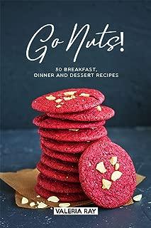 Go Nuts!: 30 Breakfast, Dinner and Dessert Recipes