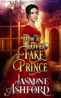 How To Love A Fake Prince (The Regency Renegades - Beauty and Titles) (A Regency Romance Story)