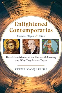 Enlightened Contemporaries: Francis, Dōgen, and Rūmī: Three Great Mystics of the Thirteenth Century and Why They Matter Today