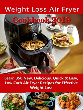 Weight Loss Air Fryer Cookbook 2019: Learn 350 New, Delicious, Quick & Easy, Low Carb Air Fryer Recipes for Effective Weight Loss (English Edition)