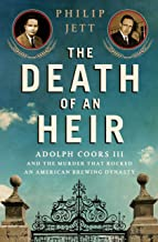 The Death of an Heir: Adolph Coors III and the Murder That Rocked an American Brewing Dynasty