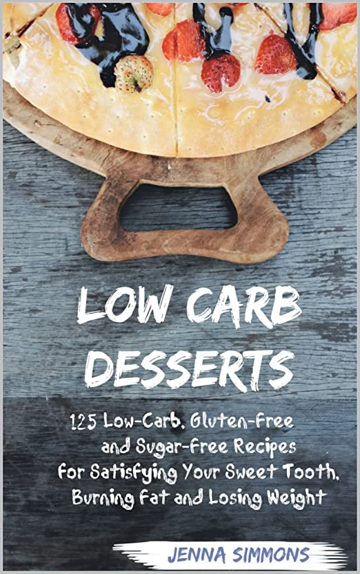 注釈トラクター制限されたLow Carb Desserts: 125 Low-Carb, Gluten-Free and Sugar-Free Recipes for Satisfying Your Sweet Tooth, Burning Fat and Losing Weight (Low Carb Diet, Atkins-Friendly, ... Weight-Loss) (English Edition)