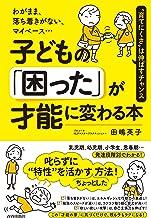 表紙: わがまま、落ち着きがない、マイペース…子どもの「困った」が才能に変わる本 | 田嶋 英子