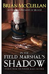 In the Field Marshal's Shadow: Stories from the Powder Mage Universe Kindle Edition