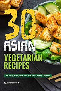 30 Asian Vegetarian Recipes: A Complete Cookbook of Exotic Asian Dishes!