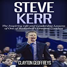 Steve Kerr: The Inspiring Life and Leadership Lessons of One of Basketball's Greatest Coaches: Basketball Biography & Lead...
