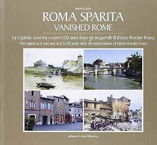 Roma sparita. La capitale com'era e com'è. 120 anni dopo gli acquerelli di Ettore Roesler Franz. Ediz. italiana e inglese
