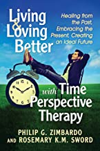 Living and Loving Better with Time Perspective Therapy: Healing from the Past, Embracing the Present, Creating an Ideal Fu...
