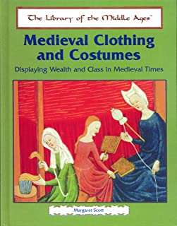 Medieval Clothing and Costumes: Displaying Wealth and Class in Medieval Times (The Library of the Middle Ages)