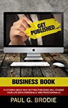 Get Published Business Book: 75 Stories About Why Getting Published Will Change Your Life Both Professionally and Personal...