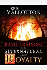 Basic Training for the Supernatural Ways of Royalty Kindle Edition