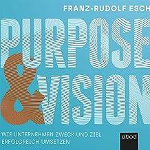 Purpose und Vision: Wie Unternehmen Zweck und Ziel erfolgreich umsetzen