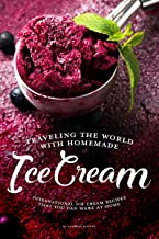 Traveling the World with Homemade Ice Cream: International Ice Cream Recipes That You Can Make at Home