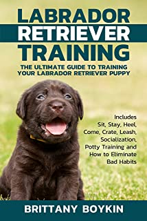 Labrador Retriever Training: The Ultimate Guide to Training Your Labrador Retriever Puppy: Includes Sit, Stay, Heel, Come, Crate, Leash, Socialization, Potty Training and How to Eliminate Bad Habits