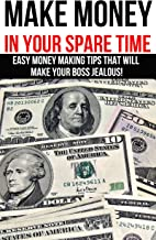 Make Money in Your Spare Time: Easy Money Making Tips That Will Make Your Boss Jealous; Online Cash Flows and Home Businesses