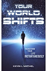 Your World Shifts: Transform Your Life Instantaneously Kindle Edition
