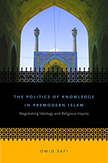 The Politics of Knowledge in Premodern Islam: Negotiating Ideology and Religious Inquiry (Islamic Civilization and Muslim Networks)