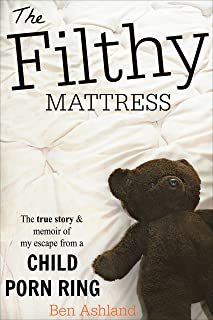 The Filthy Mattress: The True Story and Memoir Of My Escape From A Child Porn Ring