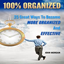 100% Organized: 25 Great Ways to Become More Organized and Effective: How to Be 100%, Book 3