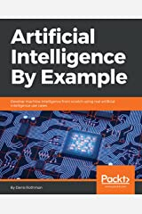 Artificial Intelligence By Example: Develop machine intelligence from scratch using real artificial intelligence use cases Kindle Edition