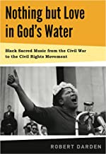 Nothing but Love in God`s Water: Volume 1: Black Sacred Music from the Civil War to the Civil Rights Movement