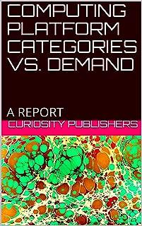 COMPUTING PLATFORM CATEGORIES VS. DEMAND: A REPORT
