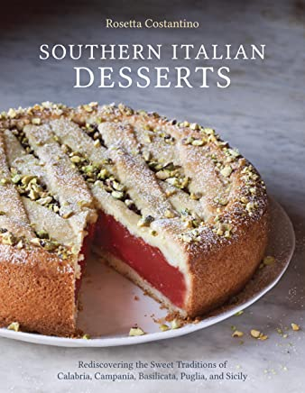 Southern Italian Desserts: Rediscovering the Sweet Traditions of Calabria, Campania, Basilicata, Puglia, an d Sicily: A Baking Book