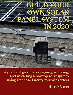 BUILD YOUR OWN SOLAR PANEL SYSTEM IN 2020: A practical step-by-step guide to designing, sourcing, and installing a rooftop...