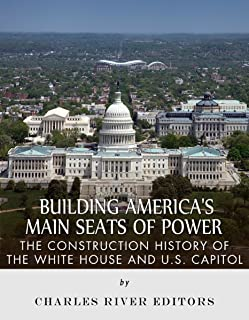 Building America's Main Seats of Power: The Construction History of the White House and U.S. Capitol