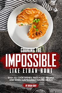 Cooking the Impossible like Ethan Hunt: Easy-to-cook dishes, Fast-Food Recipes and Some Surprisingly Grand Meals (English Edition)