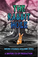 The Rabbit Hole : Weird Stories Volume Zero: A Writers Coop Production Kindle Edition