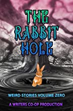 The Rabbit Hole : Weird Stories Volume Zero: A Writers Coop Production