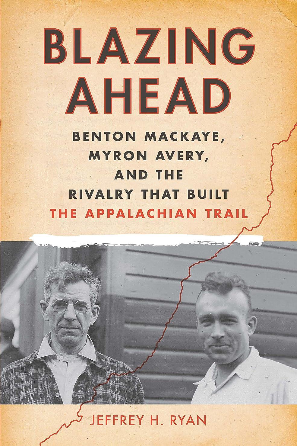 Blazing Ahead: Benton MacKaye, Myron Avery, and the Rivalry That Built the Appalachian Trail