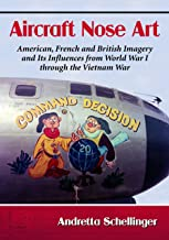 Aircraft Nose Art: American, French and British Imagery and Its Influences from World War I through the Vietnam War