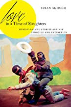 Love in a Time of Slaughters: Human-Animal Stories Against Genocide and Extinction (AnthropoScene: The SLSA Book Series 3)