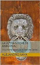 LA ÚLTIMA NOCHE DE BABILONIA.: Una drama basado en el libro de Daniel. (Spanish Edition)