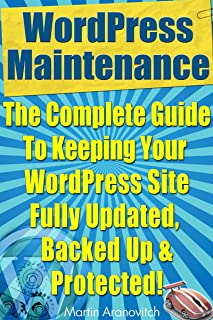 WordPress Maintenance Guide: The Complete Guide To Keeping Your WordPress Site Fully Updated, Backed Up And Protected! (WordPress Training Guides For Business Book 5)