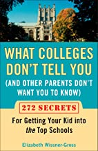 What Colleges Don't Tell You (And Other Parents Don't Want You to Know): 272 Secrets for Getting Your Kid into the Top Sch...