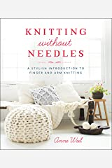 Knitting Without Needles: A Stylish Introduction to Finger and Arm Knitting Kindle Edition