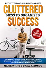 Cluttered Mess to Organized Success: Decluttering Your Home and Life (Free Checklists Included!): The Art of Cleaning Your House, Organizing, Sparking Joy, Digital Minimalism and Tidying Up Your Mind