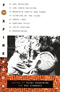 The Foxfire Book: Hog Dressing, Log Cabin Building, Mountain Crafts and Foods, Planting by the Signs, Snake Lore, Hunting Tales, Faith Healing, Moonshining, and Other Affairs of Plain Living
